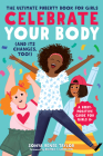 Celebrate Your Body (and Its Changes, Too!): The Ultimate Puberty Book for Girls Cover Image