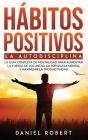 Hábitos Positivos: La Autodisciplina. La Guía Completa de Mentalidad Para Aumentar La Fuerza de Voluntad, La Fortaleza Mental Y Maximizar Cover Image