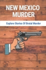 New Mexico Murder: Explore Stories Of Brutal Murder: Killers In New Mexico Cover Image