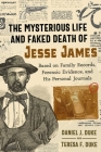 The Mysterious Life and Faked Death of Jesse James: Based on Family Records, Forensic Evidence, and His Personal Journals Cover Image