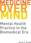 Medicine over Mind: Mental Health Practice in the Biomedical Era (Critical Issues in Health and Medicine) Cover Image