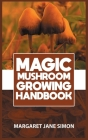 Magic Mushroom Growing Handbook: Learn to Grow, Harvest, Store and Safely Use Psilocybin Mushrooms At Home Cover Image