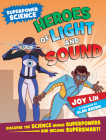 Heroes of Light and Sound: Discover the Science Behind Superpowers ... and Become Supersmart! Cover Image