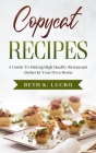 Copycat Recipes: A Guide To Making High Quality Restaurant Dishes In Your Own Home Cover Image