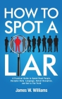 How to Spot a Liar: A Practical Guide to Speed Read People, Decipher Body Language, Detect Deception, and Get to The Truth Cover Image