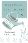 Wellness That Works: How to Create a Wellness Plan Cover Image