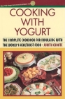 Cooking with Yogurt: The Complete Cookbook for Indulging with the World's Healthiest Food Cover Image