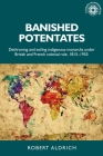 Banished Potentates: Dethroning and Exiling Indigenous Monarchs Under British and French Colonial Rule, 1815-1955 (Studies in Imperialism #154) Cover Image