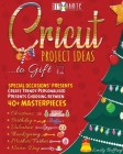 Cricut Project Ideas to Gift Special Occasions' Presents: Create Trendy Personalised Presents Choosing between 40+ Christmas, Birthday, Valentine, Mot Cover Image