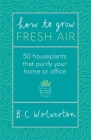 How To Grow Fresh Air: 50 Houseplants That Purify Your Home Or Office Cover Image