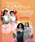 Extraordinary Mothers and Daughters: Stories of Ambition, Resilience, and Unstoppable Love Cover Image