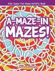 A-Maze-in Mazes! Kids Super Fun Maze Activity Book Cover Image