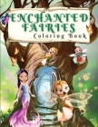 Enchanted Fairies Coloring Book: Magical Coloring Book With Beautiful Fairies And Flowers Coloring Pages for Fun and Relaxation Time - Wonderful Color Cover Image