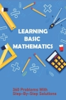 Learning Basic Mathematics: 360 Problems With Step-By-Step Solutions: Learning Games For Basic Math Cover Image
