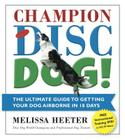 Champion Disc Dog!: The Ultimate Guide to Getting Your Dog Airborne in 18 Days Cover Image