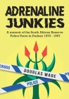 The Adrenalin Junkies: A Memoir of the South African Reserve Police Force in Durban 1979 to 1997 Cover Image
