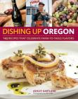 Dishing Up Oregon: 145 Recipes That Celebrate Farm-To-Table Flavors Cover Image