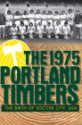 The 1975 Portland Timbers: The Birth of Soccer City, USA (Sports) Cover Image
