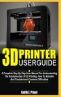 3D Printer User Guide: A Complete Step By Step User Manual For Understanding The Fundamentals Of 3D Printing, How To Maintain And Troubleshoo Cover Image