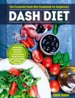 Dash Diet: The Essential Dash Diet Cookbook for Beginners -The Everyday Dash Diet Recipes to Maximize Your Health and Lower Blood Cover Image