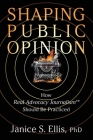 Shaping Public Opinion: How Real Advocacy Journalism(TM) Should Be Practiced Cover Image