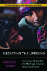 Mediating the Uprising: Narratives of Gender and Marriage in Syrian Television Drama (Politics of Marriage and Gender: Global Issues in Local Contexts) Cover Image