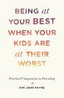 Being at Your Best When Your Kids Are at Their Worst: Practical Compassion in Parenting Cover Image