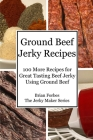 Ground Beef Jerky Recipes: 100 More Easy Recipes for Great Tasting Beef Jerky Using Ground Beef Cover Image