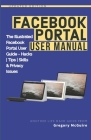Facebook Portal User Manual: The Illustrated Facebook Portal User Guide - Hacks, Tips, Skills & Privacy Issues Cover Image