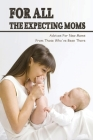 For All The Expecting Moms: Advices For New Moms From Those Who've Been There: Words Of Advice For New Parents Cover Image