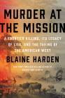Murder at the Mission: A Frontier Killing, Its Legacy of Lies, and the Taking of the American West Cover Image
