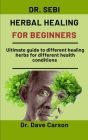 Dr. Sebi Herbal Healing For Beginners: Ultimate guide to different healing herbs for different health conditions Cover Image