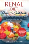 Renal Diet Plan & Cookbook: Know and Manage Kidney Disease and Avoid Dialysis with Low Sodium, Low Potassium, and Low Phosphorus Recipes that Actu Cover Image