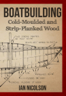 Boatbuilding: Cold-moulded and Strip-Planked Wood Cover Image