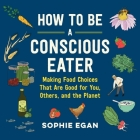 How to Be a Conscious Eater: Making Food Choices That Are Good for You, Others, and the Planet Cover Image
