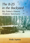 The B-25 in the Backyard: My Father's Historic Airplane Sanctuary Cover Image