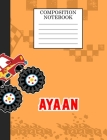 Compostion Notebook Ayaan: Monster Truck Personalized Name Ayaan on Wided Rule Lined Paper Journal for Boys Kindergarten Elemetary Pre School Cover Image