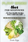 Plant Based Diet for Beginners: No-Fuss Healthy Recipes Even A Kid Can Cook! Cover Image