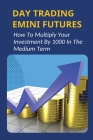 Day Trading Emini Futures: How To Multiply Your Investment By 1000 In The Medium Term: How Much Money Stock Day Traders Make Cover Image