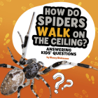 How Do Spiders Walk on the Ceiling?: Answering Kids' Questions Cover Image