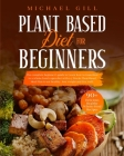 Plant Based Diet for Beginners: The Complete Beginner's Guide To Learn How To Transition To A Whole-Food Vegan Diet With A 21-Day Plant-Based Meal Pla Cover Image