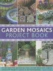 Garden Mosaics Project Book: Stylish Ideas for Decorating Your Outside Space with Over 400 Stunning Photographs and 25 Step-By-Step Projects Cover Image