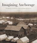 Imagining Anchorage: The Making of America's Northernmost Metropolis Cover Image