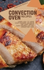 Convection Oven Recipes: Learn How to Make Your Favorite, Delicious, and Easy Meals. Quick Recipes for Any Convection Oven Cover Image
