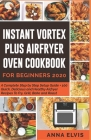 Instant Vortex Plus Airfryer Oven Cookbook for Beginners 2020: A Complete Step by Step Setup Guide + 100 Quick, Delicious and Healthy Airfryer Recipes Cover Image