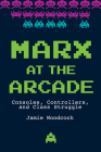 Marx at the Arcade: Consoles, Controllers, and Class Struggle Cover Image