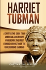 Harriet Tubman: A Captivating Guide to an American Abolitionist Who Became the Most Famous Conductor of the Underground Railroad Cover Image