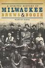 A Spirited History of Milwaukee Brews & Booze Cover Image