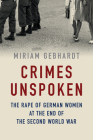 Crimes Unspoken: The Rape of German Women at the End of the Second World War Cover Image