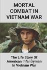 Mortal Combat In Vietnam War: The Life Story Of American Infantryman In Vietnam War: The Life Of The Infantryman In Vietnam War Cover Image